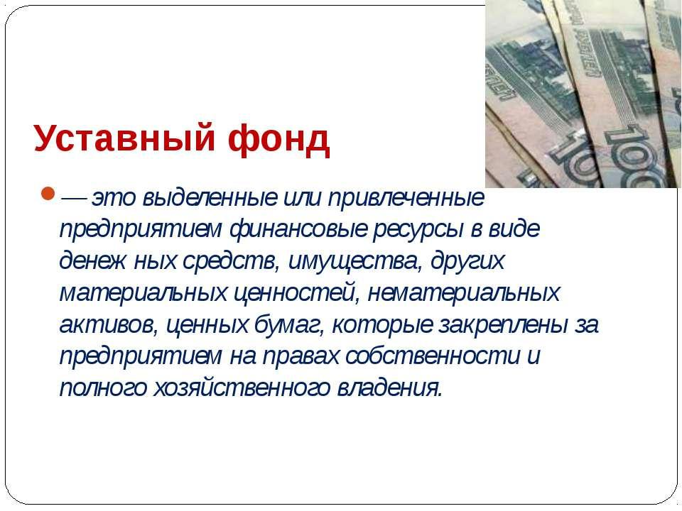 Уставный фонд — это выделенные или привлеченные предприятием финансовые ресур...