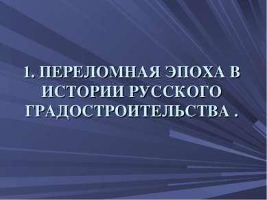 1. ПЕРЕЛОМНАЯ ЭПОХА В ИСТОРИИ РУССКОГО ГРАДОСТРОИТЕЛЬСТВА .