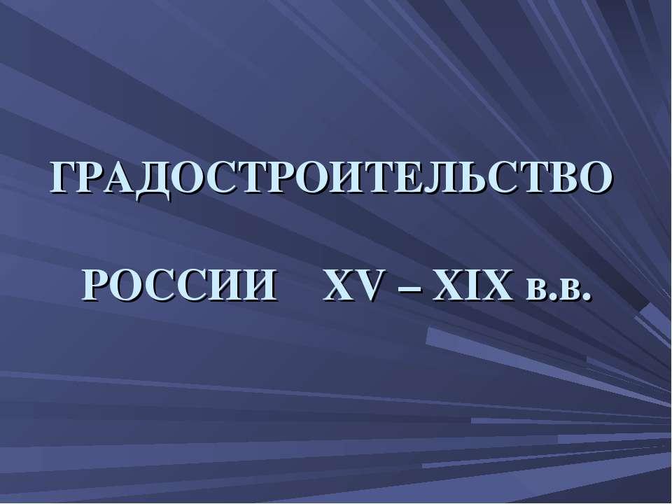 ГРАДОСТРОИТЕЛЬСТВО РОССИИ XV – XIX в.в.
