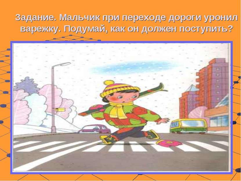 Задание. Мальчик при переходе дороги уронил варежку. Подумай, как он должен п...