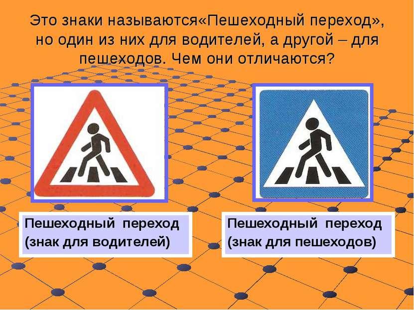 Это знаки называются«Пешеходный переход», но один из них для водителей, а дру...