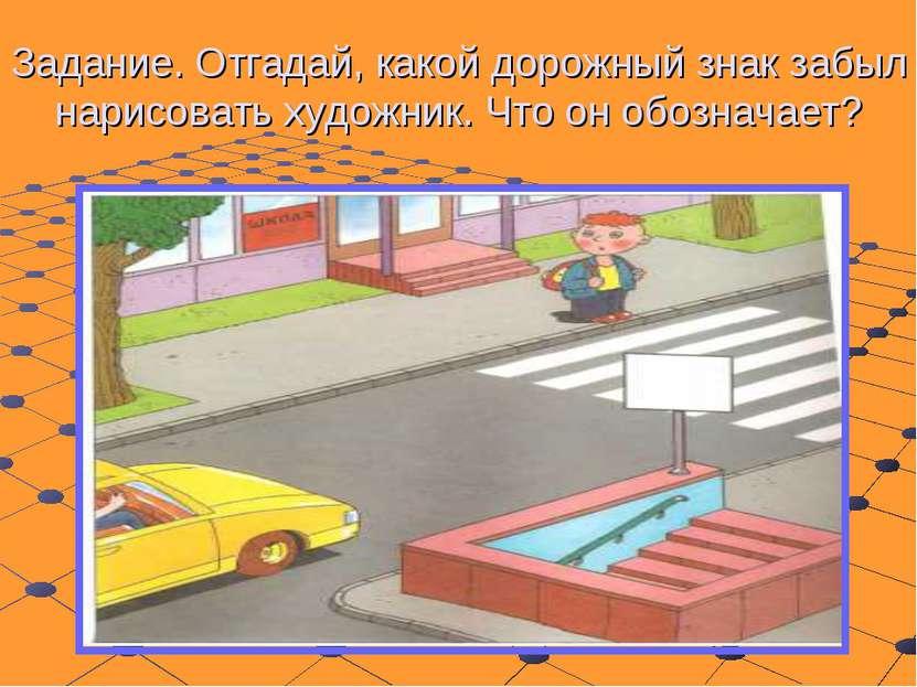 Задание. Отгадай, какой дорожный знак забыл нарисовать художник. Что он обозн...