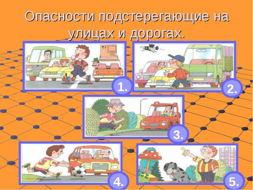 Опасности подстерегающие на улицах и дорогах. 1. 2. 3. 4. 5.