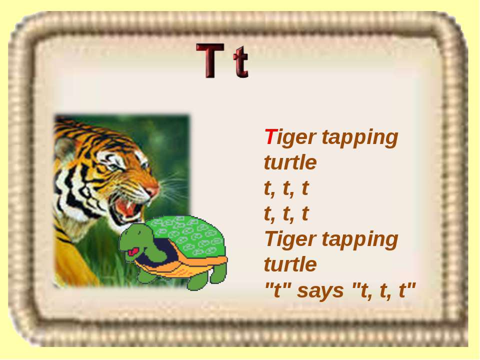 "Tiger tapping turtle t, t, t t, t, t Tiger tapping turtle ""t"" says ""t, t, t"""
