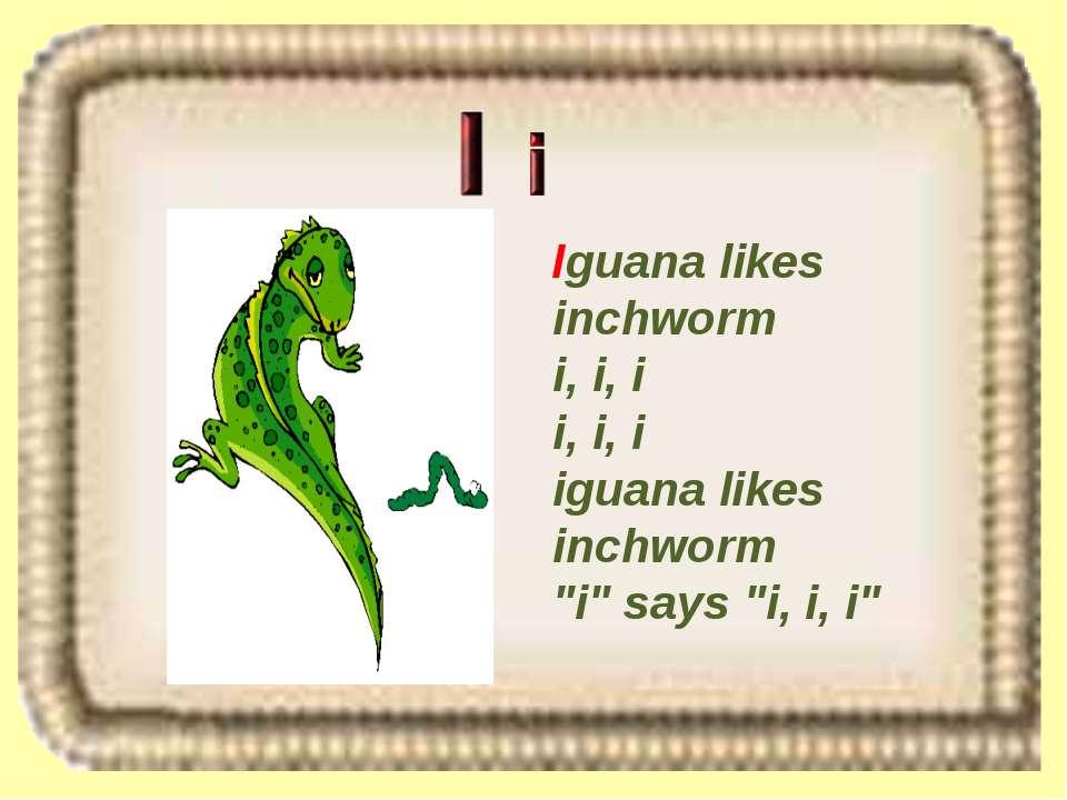 """Iguana likes inchworm i, i, i i, i, i iguana likes inchworm """"i"""" says """"i, i, i"""""""