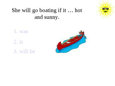 She will go boating if it … hot and sunny. 1. was 2. is 3. will be