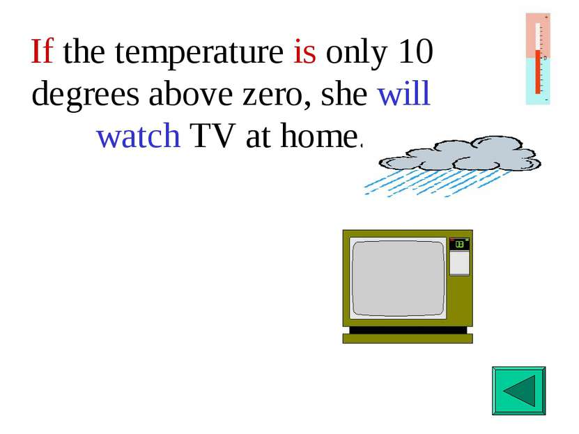If the temperature is only 10 degrees above zero, she will watch TV at home.