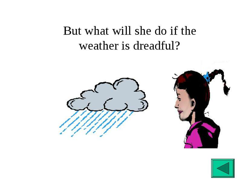 But what will she do if the weather is dreadful?