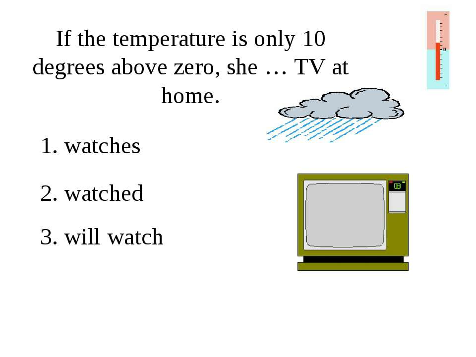 If the temperature is only 10 degrees above zero, she … TV at home. 1. watche...