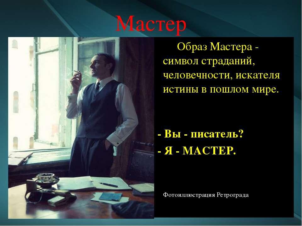 Мастер Образ Мастера - символ страданий, человечности, искателя истины в пошл...