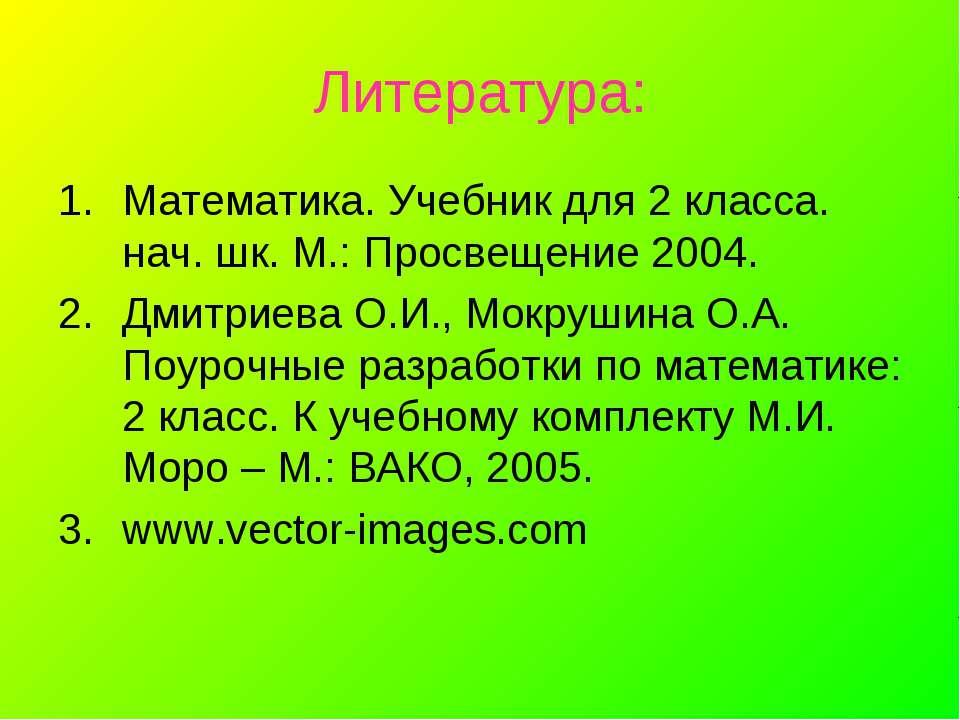 Литература: Математика. Учебник для 2 класса. нач. шк. М.: Просвещение 2004. ...