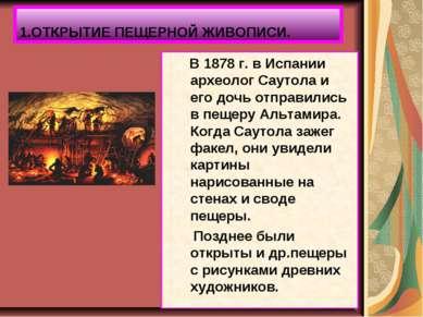 1.ОТКРЫТИЕ ПЕЩЕРНОЙ ЖИВОПИСИ. В 1878 г. в Испании археолог Саутола и его дочь...