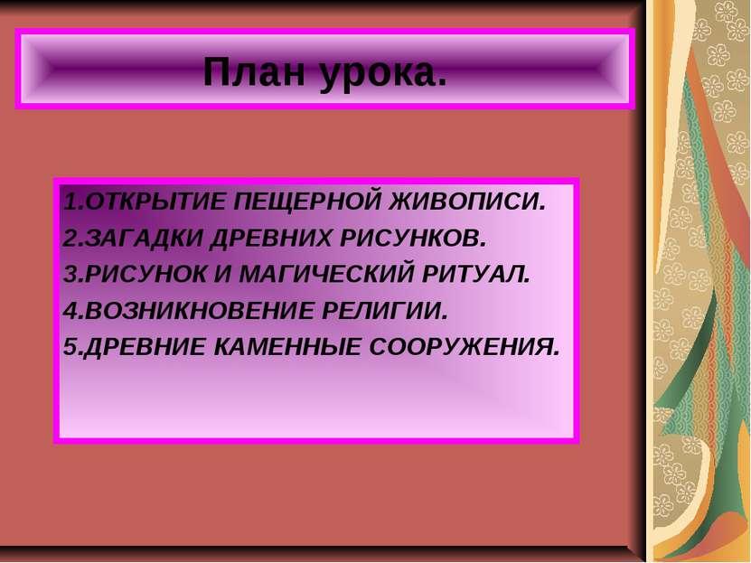 План урока. 1.ОТКРЫТИЕ ПЕЩЕРНОЙ ЖИВОПИСИ. 2.ЗАГАДКИ ДРЕВНИХ РИСУНКОВ. 3.РИСУН...