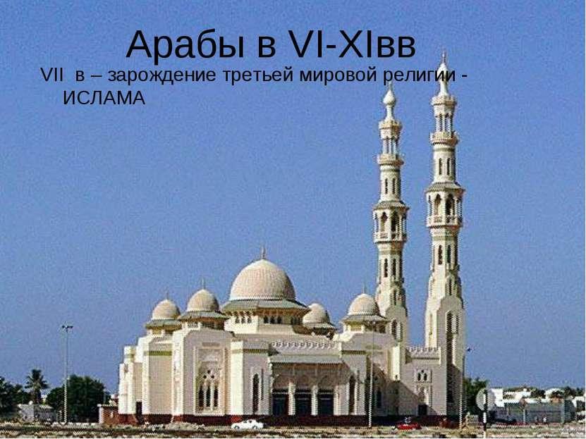 VII в – зарождение третьей мировой религии - ИСЛАМА Арабы в VI-XIвв