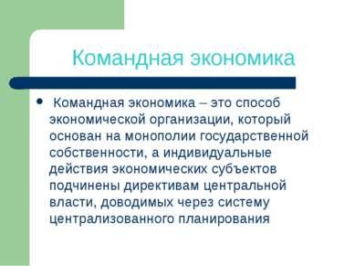 Командная экономика Командная экономика – это способ экономической организаци...