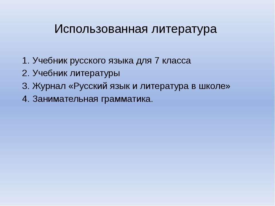 Использованная литература 1. Учебник русского языка для 7 класса 2. Учебник л...