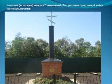 На востоке (за алтарем) имеются 7 захоронений. Это участники гражданской войн...