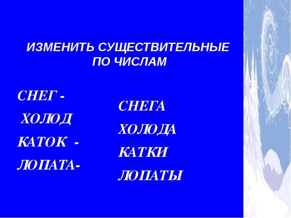 ЕД. Ч. СНЕГ - ХОЛОД КАТОК - ЛОПАТА- МН. Ч. СНЕГА ХОЛОДА КАТКИ ЛОПАТЫ ИЗМЕНИТЬ...