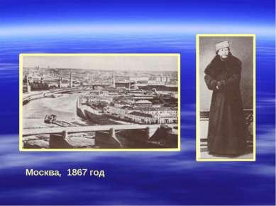 Москва, 1867 год С этого времени жизнь Чайковского связана с Москвой.