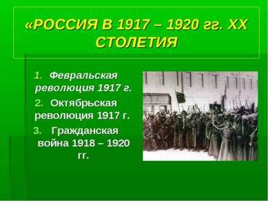 «РОССИЯ В 1917 – 1920 гг. XX СТОЛЕТИЯ Февральская революция 1917 г. Октябрьск...