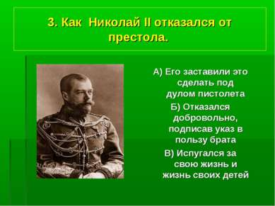 3. Как Николай II отказался от престола. А) Его заставили это сделать под дул...