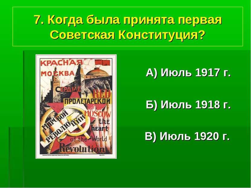 7. Когда была принята первая Советская Конституция? А) Июль 1917 г. Б) Июль 1...