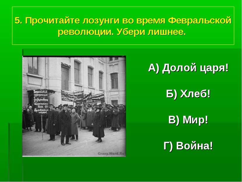 5. Прочитайте лозунги во время Февральской революции. Убери лишнее. А) Долой ...