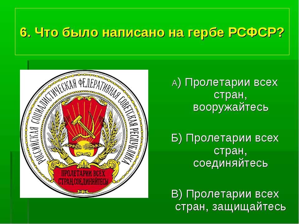 6. Что было написано на гербе РСФСР? А) Пролетарии всех стран, вооружайтесь Б...