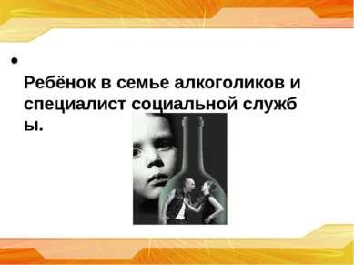 Ребёнок в семье алкоголиков и специалист социальной службы.