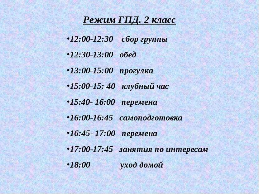 Режим ГПД. 2 класс 12:00-12:30 сбор группы 12:30-13:00 обед 13:00-15:00 прогу...
