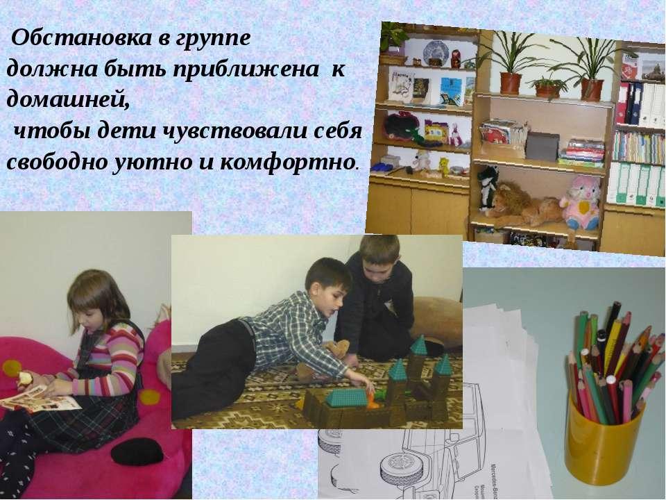 Обстановка в группе должна быть приближена к домашней, чтобы дети чувствовали...