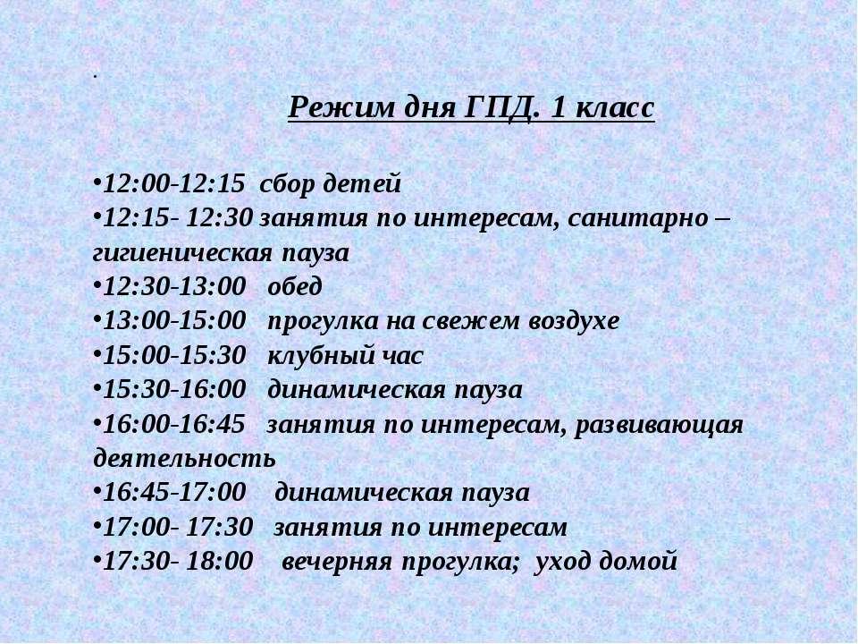 . Режим дня ГПД. 1 класс 12:00-12:15 сбор детей 12:15- 12:30 занятия по интер...