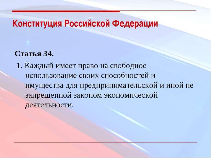 Конституция Российской Федерации Статья 34. 1. Каждый имеет право на свободн...