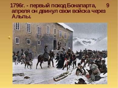 1796г. - первый поход Бонапарта, 9 апреля он двинул свои войска через Альпы.