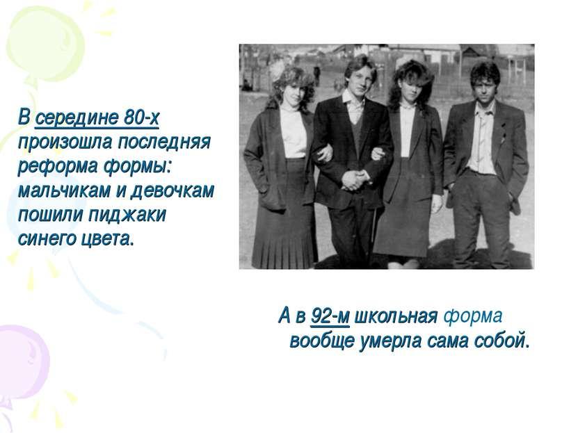 Всередине 80-х произошла последняя реформа формы: мальчикам идевочкам пошил...