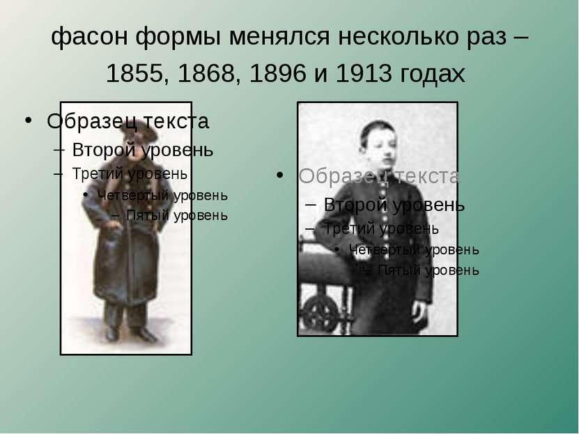 фасон формы менялся несколько раз – 1855, 1868, 1896 и 1913 годах