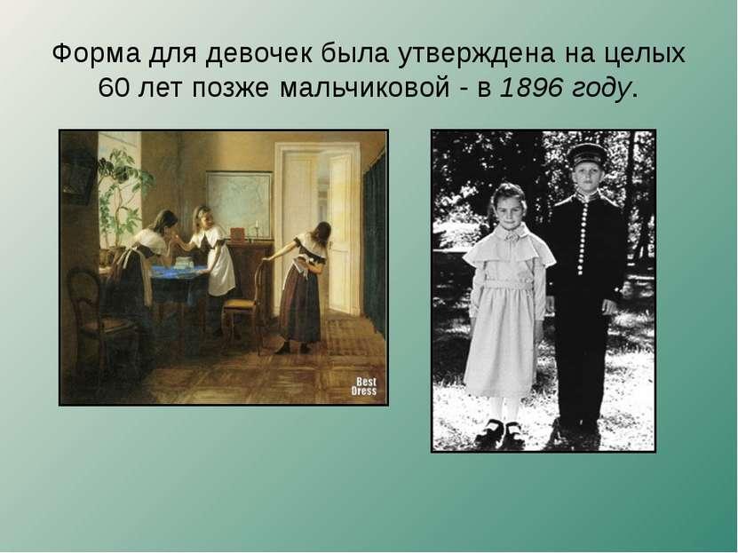 Форма для девочек была утверждена на целых 60 лет позже мальчиковой - в 1896 ...