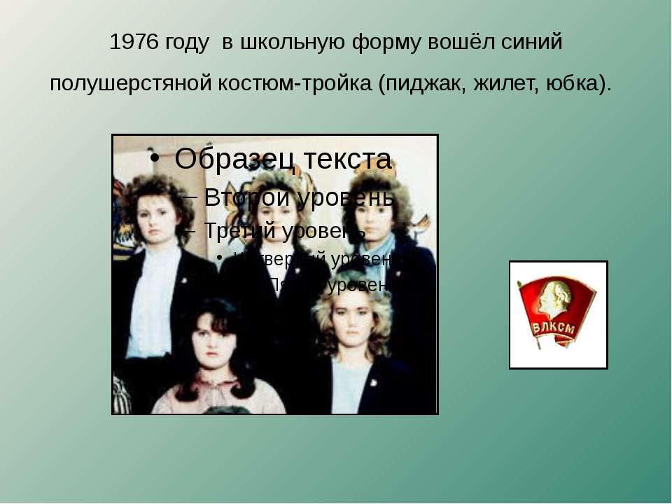 1976 году в школьную форму вошёл синий полушерстяной костюм-тройка (пиджак, ж...