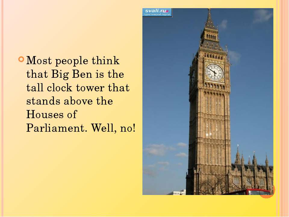 Most people think that Big Ben is the tall clock tower that stands above the ...