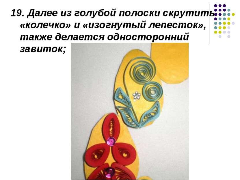 19. Далее из голубой полоски скрутить «колечко» и «изогнутый лепесток», также...