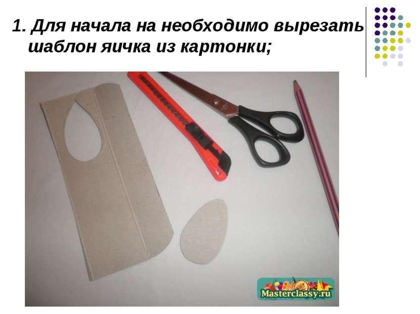1. Для начала на необходимо вырезать шаблон яичка из картонки;