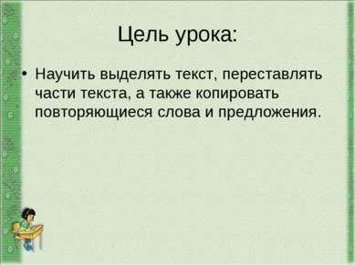 Цель урока: Научить выделять текст, переставлять части текста, а также копиро...