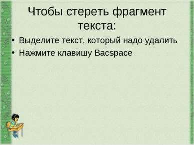 Чтобы стереть фрагмент текста: Выделите текст, который надо удалить Нажмите к...