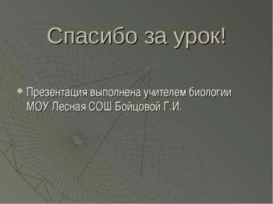 Спасибо за урок! Презентация выполнена учителем биологии МОУ Лесная СОШ Бойцо...