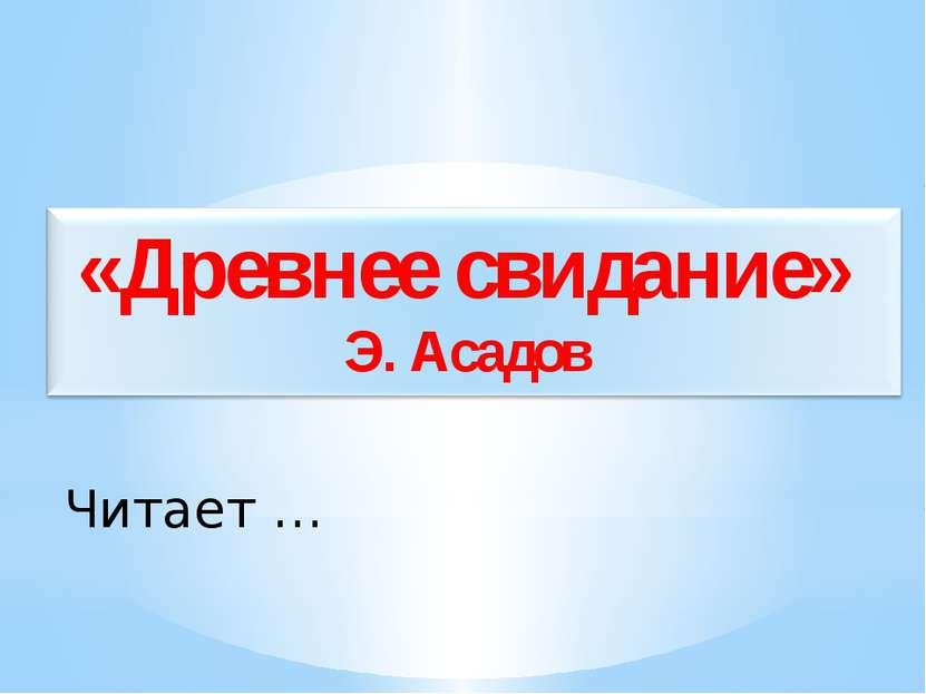 Читает … «Древнее свидание» Э. Асадов