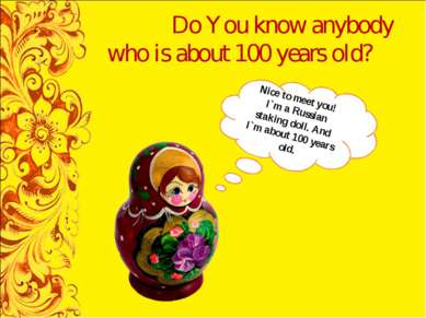Do You know anybody who is about 100 years old? Nice to meet you! I`m a Russi...