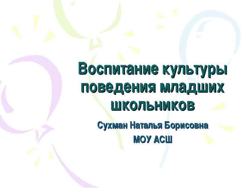 Воспитание культуры поведения младших школьников Сухман Наталья Борисовна МОУ...