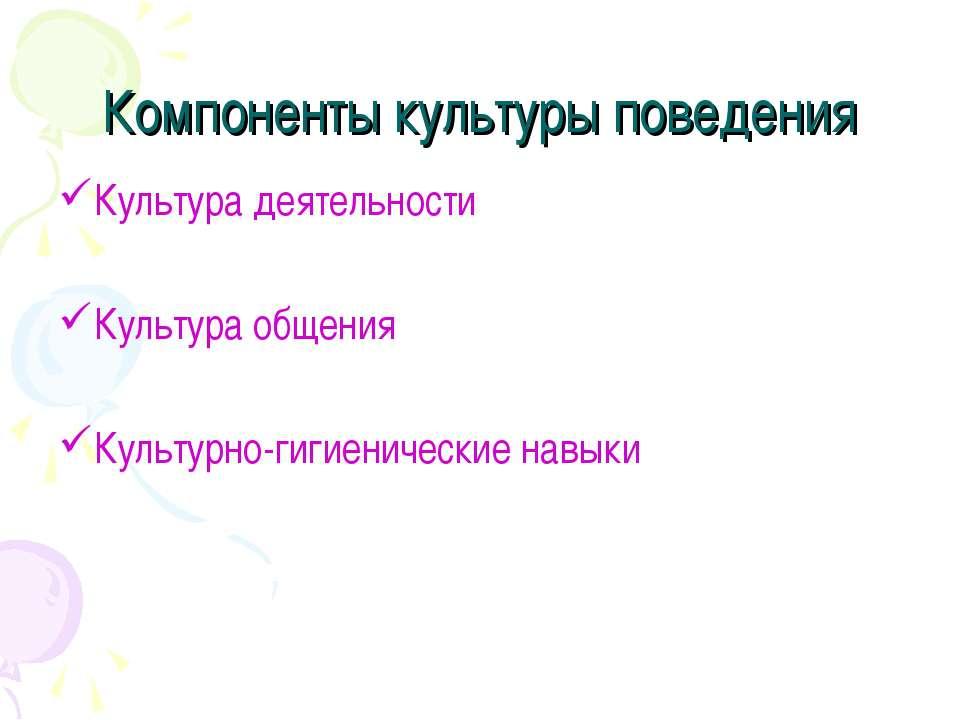 Компоненты культуры поведения Культура деятельности Культура общения Культурн...