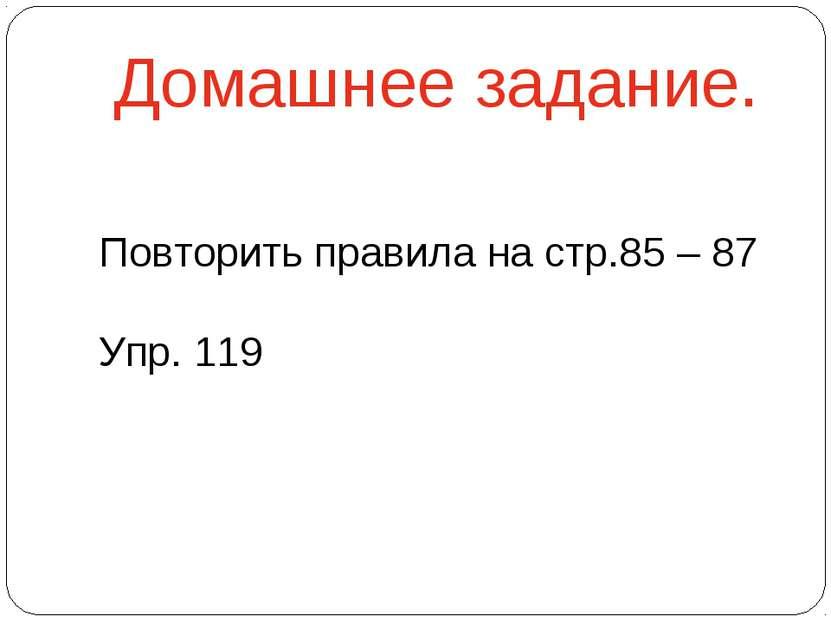 Домашнее задание. Повторить правила на стр.85 – 87 Упр. 119