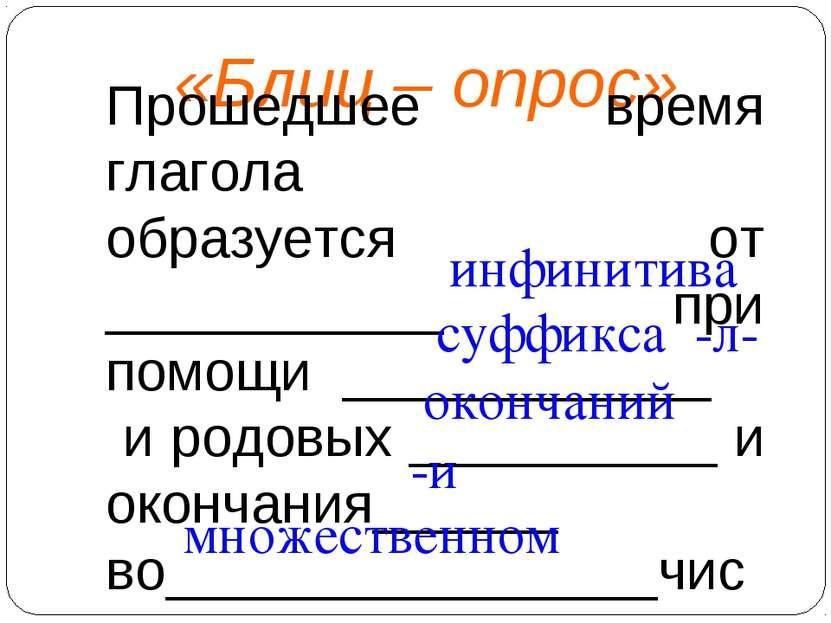 «Блиц – опрос» Прошедшее время глагола образуется от ___________ при помощи _...